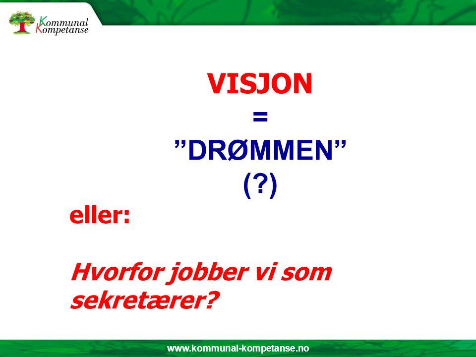 www.kommunal-kompetanse.no VISJON = DRØMMEN ( ) eller: Hvorfor jobber vi som sekretærer
