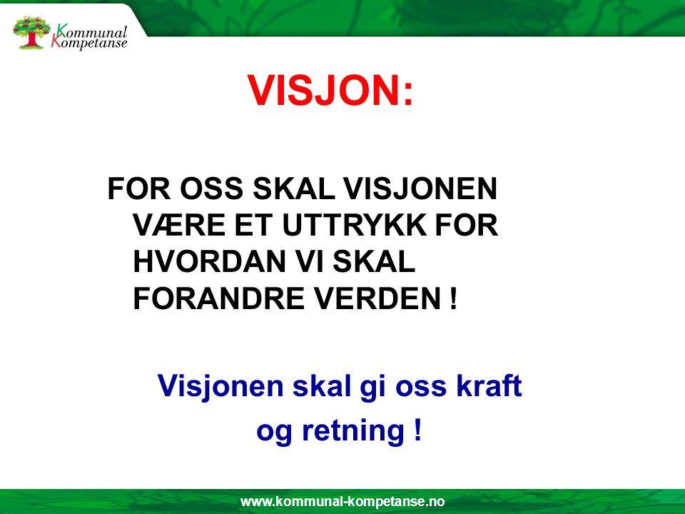 www.kommunal-kompetanse.no VISJON: FOR OSS SKAL VISJONEN VÆRE ET UTTRYKK FOR HVORDAN VI SKAL FORANDRE VERDEN ! Visjonen skal gi oss kraft og retning !