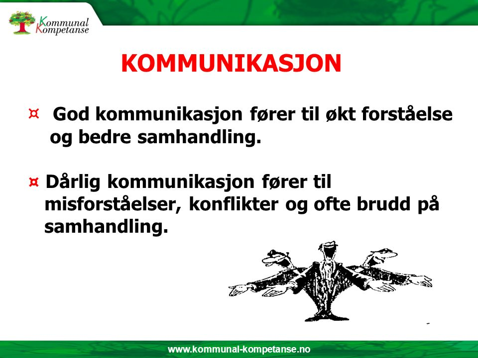 www.kommunal-kompetanse.no ¤ God kommunikasjon fører til økt forståelse og bedre samhandling. ¤ Dårlig kommunikasjon fører til misforståelser, konflik