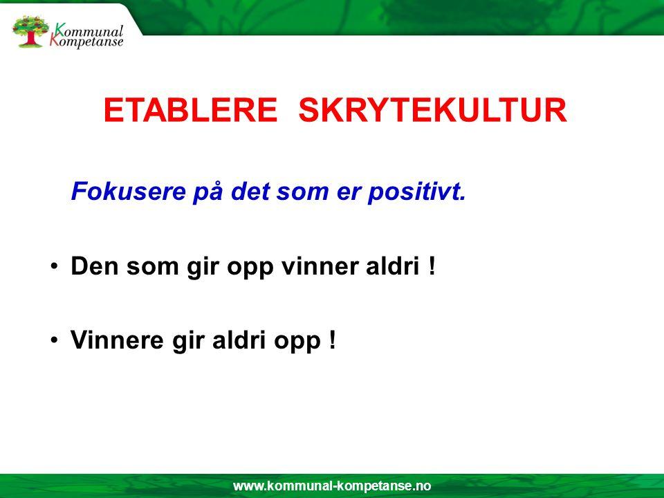 www.kommunal-kompetanse.no ETABLERE SKRYTEKULTUR Fokusere på det som er positivt. Den som gir opp vinner aldri ! Vinnere gir aldri opp !