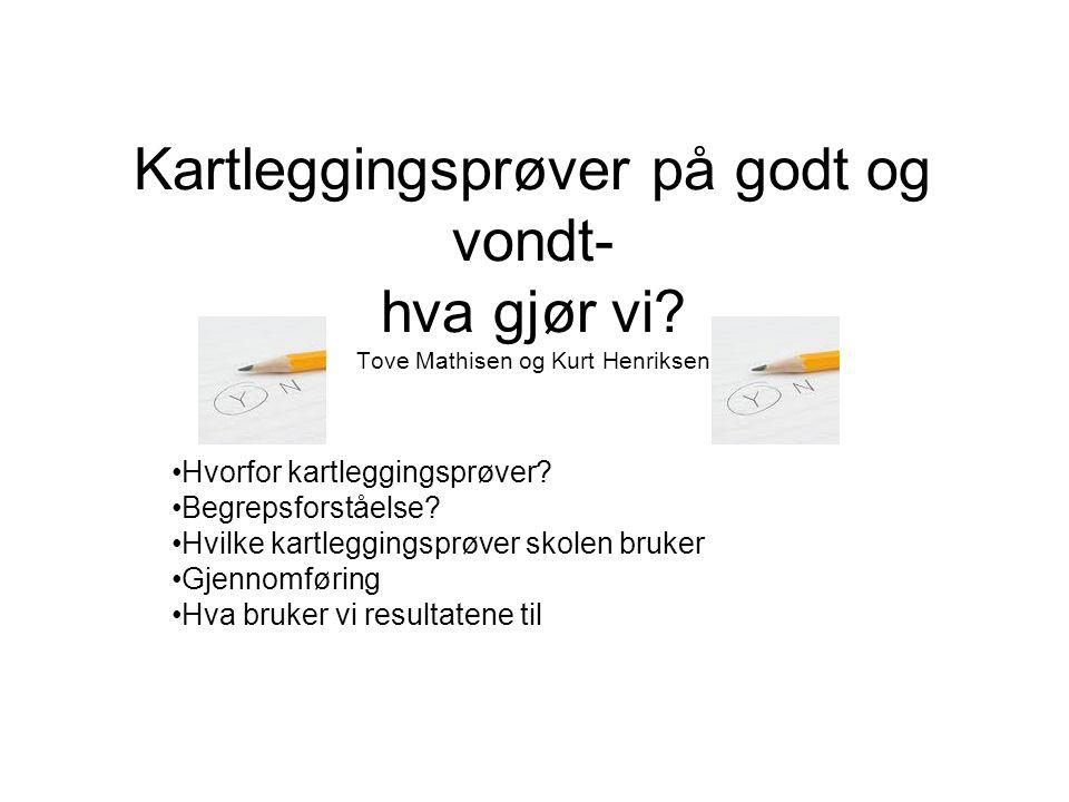Kartleggingsprøver på godt og vondt- hva gjør vi? Tove Mathisen og Kurt Henriksen Hvorfor kartleggingsprøver? Begrepsforståelse? Hvilke kartleggingspr