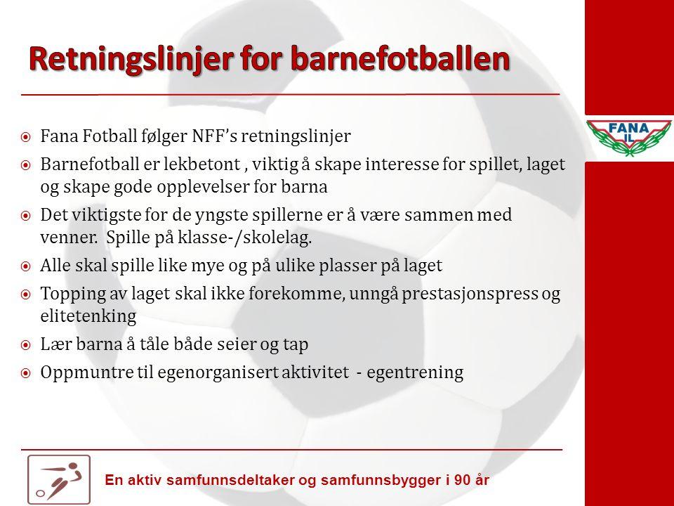 En aktiv samfunnsdeltaker og samfunnsbygger i 90 år  Fana Fotball følger NFF's retningslinjer  Barnefotball er lekbetont, viktig å skape interesse for spillet, laget og skape gode opplevelser for barna  Det viktigste for de yngste spillerne er å være sammen med venner.