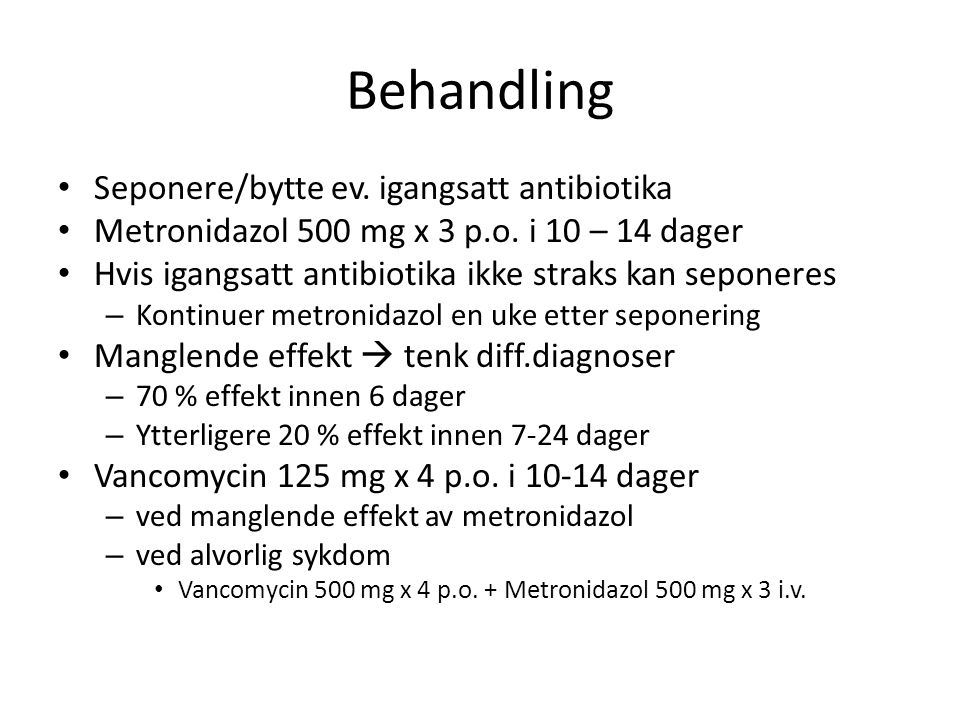 Behandling Seponere/bytte ev. igangsatt antibiotika Metronidazol 500 mg x 3 p.o. i 10 – 14 dager Hvis igangsatt antibiotika ikke straks kan seponeres