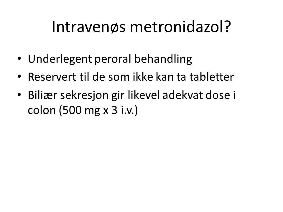 Intravenøs metronidazol? Underlegent peroral behandling Reservert til de som ikke kan ta tabletter Biliær sekresjon gir likevel adekvat dose i colon (