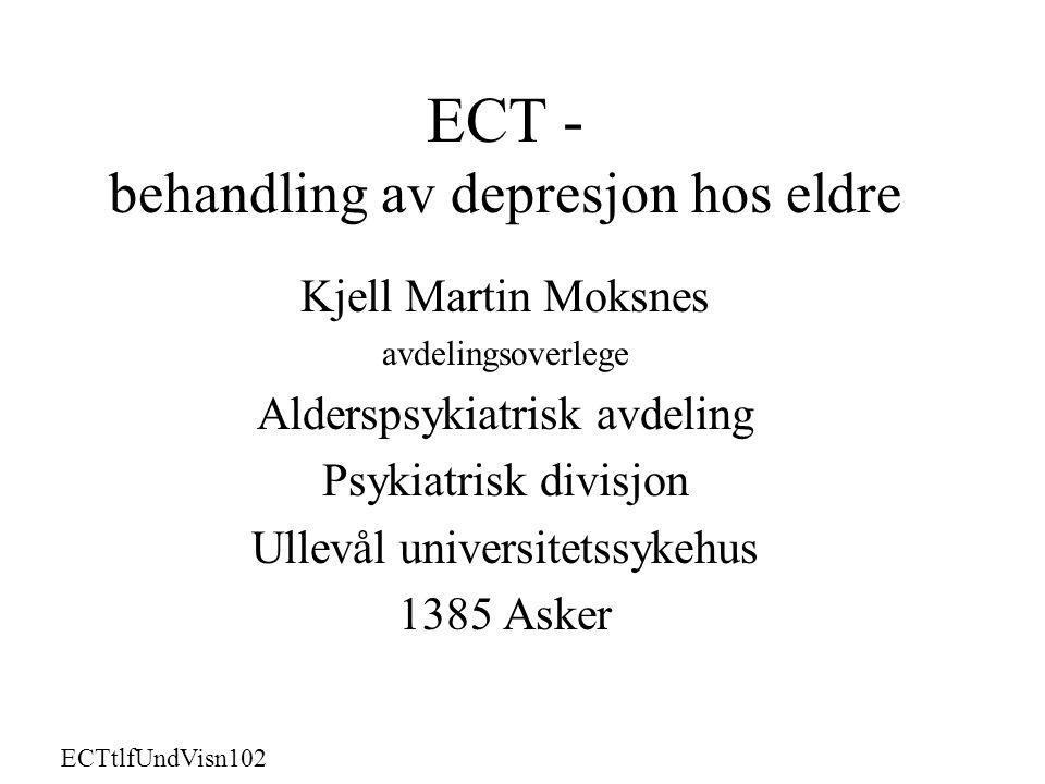 ECT - behandling av depresjon hos eldre Kjell Martin Moksnes avdelingsoverlege Alderspsykiatrisk avdeling Psykiatrisk divisjon Ullevål universitetssykehus 1385 Asker ECTtlfUndVisn102