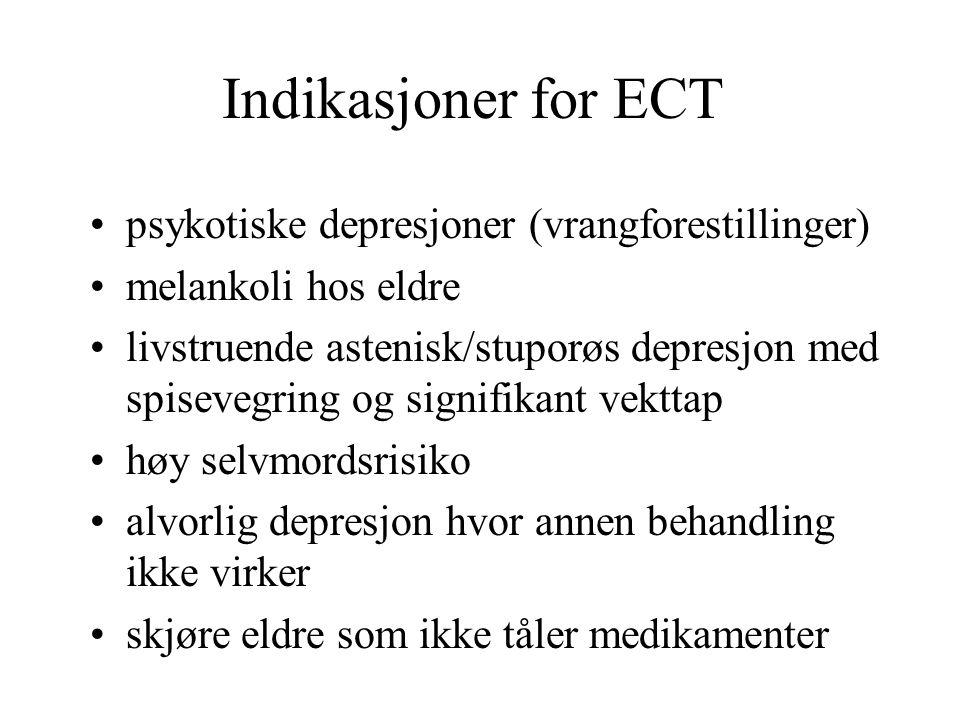 Indikasjoner for ECT psykotiske depresjoner (vrangforestillinger) melankoli hos eldre livstruende astenisk/stuporøs depresjon med spisevegring og signifikant vekttap høy selvmordsrisiko alvorlig depresjon hvor annen behandling ikke virker skjøre eldre som ikke tåler medikamenter