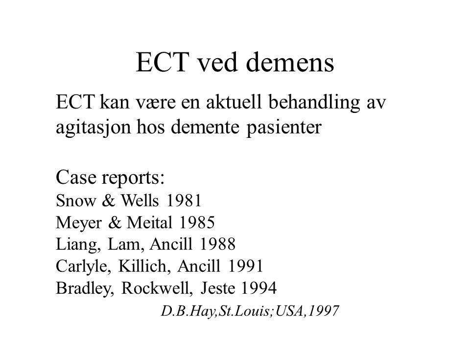 ECT ved demens ECT kan være en aktuell behandling av agitasjon hos demente pasienter Case reports: Snow & Wells 1981 Meyer & Meital 1985 Liang, Lam, Ancill 1988 Carlyle, Killich, Ancill 1991 Bradley, Rockwell, Jeste 1994 D.B.Hay,St.Louis;USA,1997