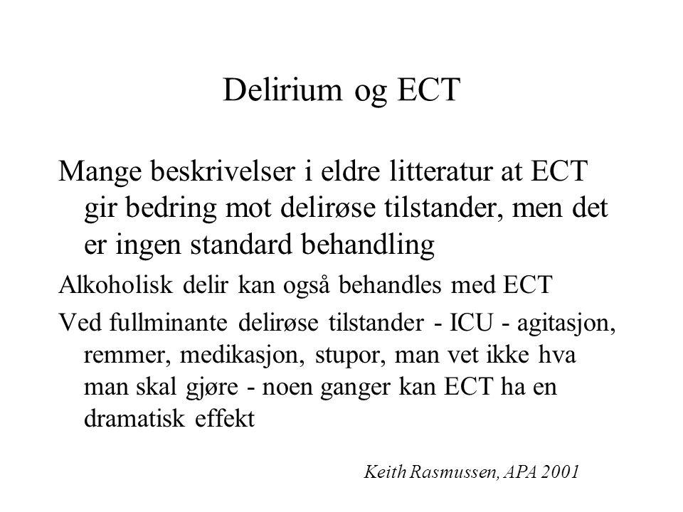 Delirium og ECT Mange beskrivelser i eldre litteratur at ECT gir bedring mot delirøse tilstander, men det er ingen standard behandling Alkoholisk delir kan også behandles med ECT Ved fullminante delirøse tilstander - ICU - agitasjon, remmer, medikasjon, stupor, man vet ikke hva man skal gjøre - noen ganger kan ECT ha en dramatisk effekt Keith Rasmussen, APA 2001