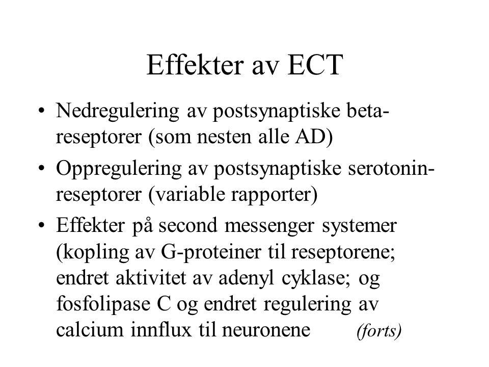 Effekter av ECT Nedregulering av postsynaptiske beta- reseptorer (som nesten alle AD) Oppregulering av postsynaptiske serotonin- reseptorer (variable rapporter) Effekter på second messenger systemer (kopling av G-proteiner til reseptorene; endret aktivitet av adenyl cyklase; og fosfolipase C og endret regulering av calcium innflux til neuronene (forts)