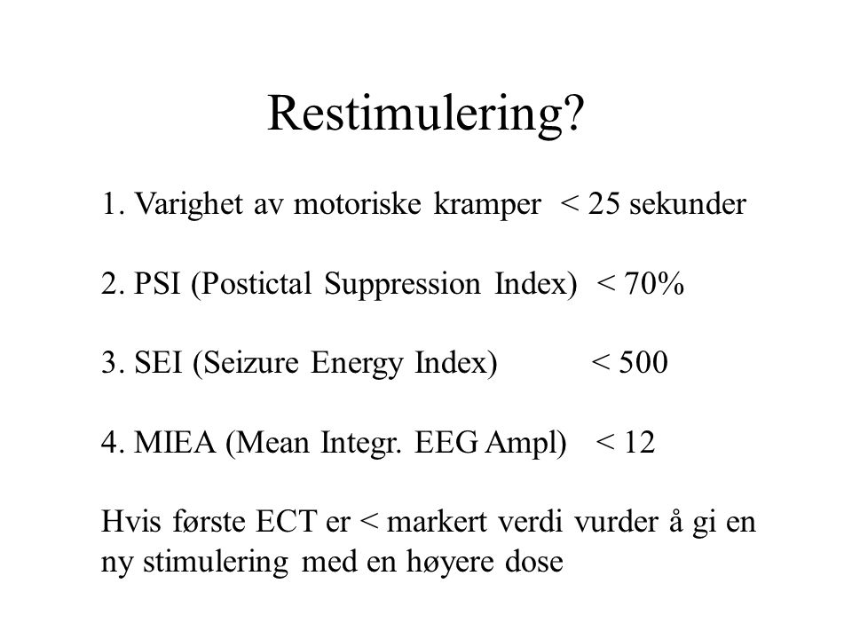 Restimulering? 1. Varighet av motoriske kramper < 25 sekunder 2. PSI (Postictal Suppression Index) < 70% 3. SEI (Seizure Energy Index) < 500 4. MIEA (