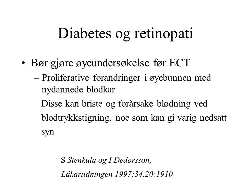 Diabetes og retinopati Bør gjøre øyeundersøkelse før ECT –Proliferative forandringer i øyebunnen med nydannede blodkar Disse kan briste og forårsake blødning ved blodtrykkstigning, noe som kan gi varig nedsatt syn S Stenkula og I Dedorsson, Läkartidningen 1997;34,20:1910