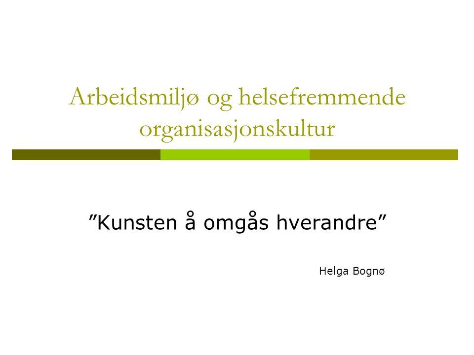 """Arbeidsmiljø og helsefremmende organisasjonskultur """"Kunsten å omgås hverandre"""" Helga Bognø"""