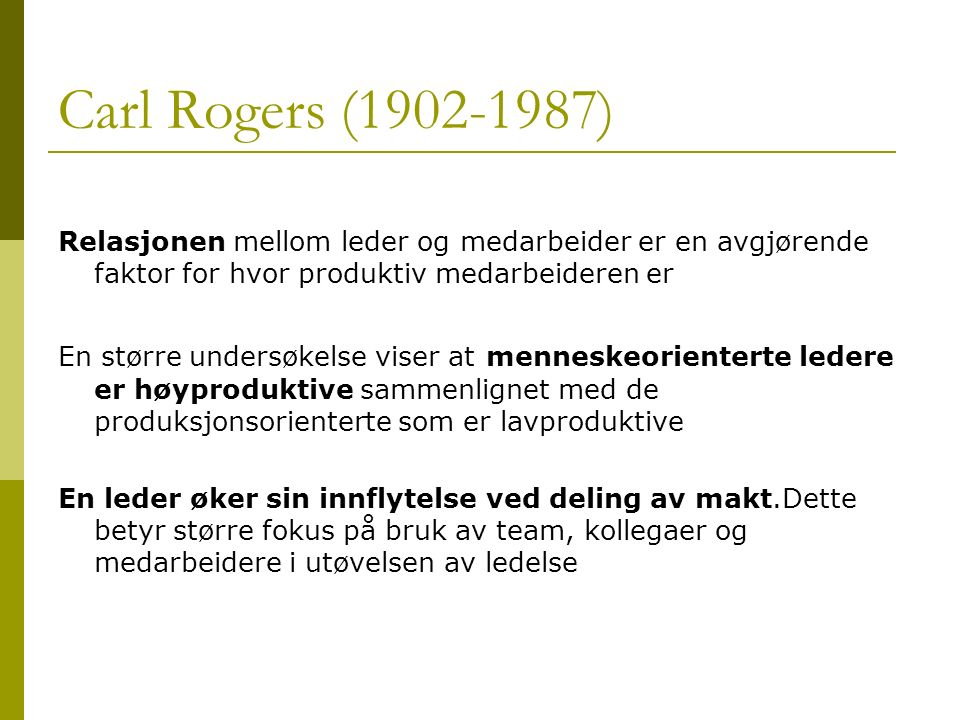 Carl Rogers (1902-1987) Relasjonen mellom leder og medarbeider er en avgjørende faktor for hvor produktiv medarbeideren er En større undersøkelse vise