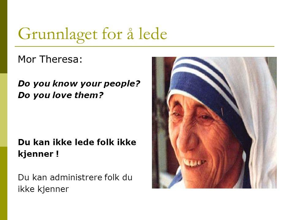 Grunnlaget for å lede Mor Theresa: Do you know your people? Do you love them? Du kan ikke lede folk ikke kjenner ! Du kan administrere folk du ikke kj