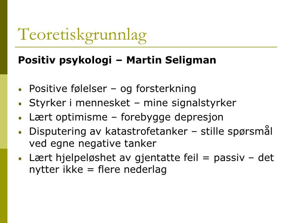 Teoretiskgrunnlag Positiv psykologi – Martin Seligman Positive følelser – og forsterkning Styrker i mennesket – mine signalstyrker Lært optimisme – fo