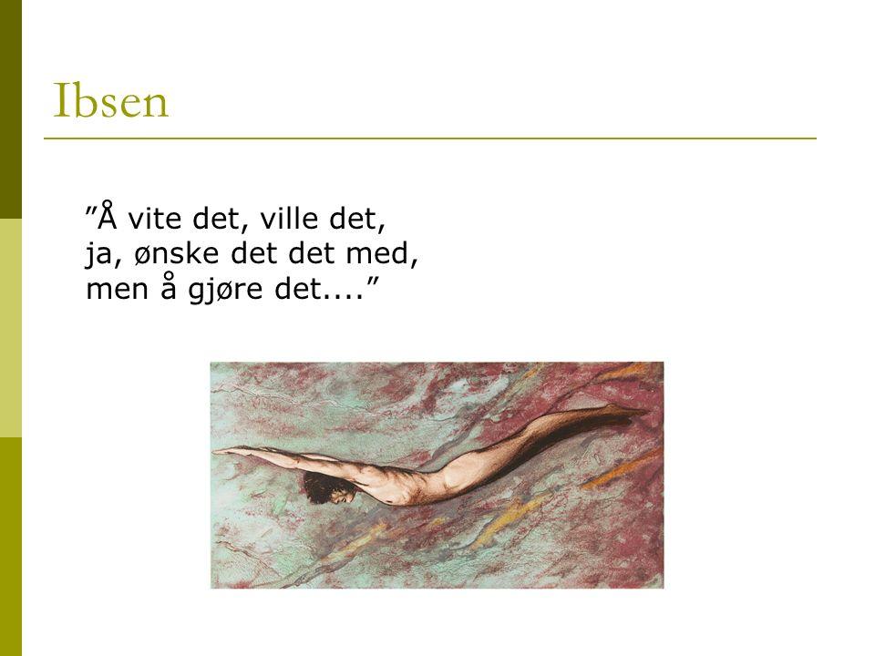 """Ibsen """"Å vite det, ville det, ja, ønske det det med, men å gjøre det...."""""""