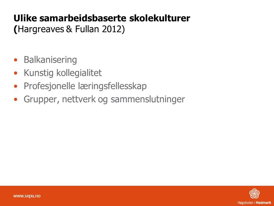 Ulike samarbeidsbaserte skolekulturer (Hargreaves & Fullan 2012) Balkanisering Kunstig kollegialitet Profesjonelle læringsfellesskap Grupper, nettverk og sammenslutninger www.sepu.no