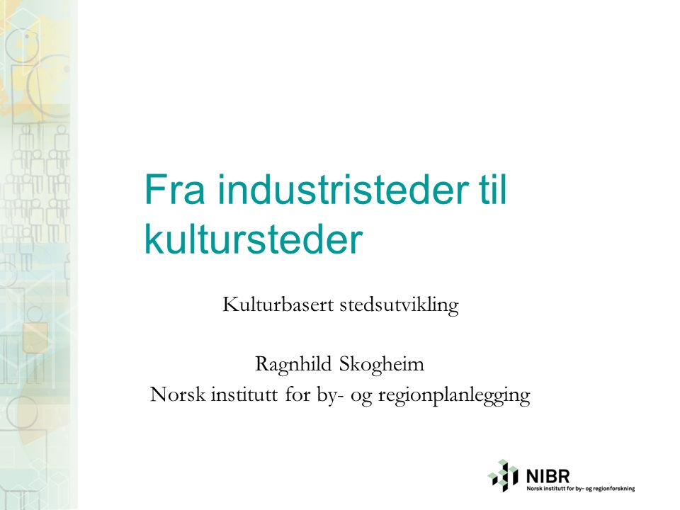 Fra industristeder til kultursteder Kulturbasert stedsutvikling Ragnhild Skogheim Norsk institutt for by- og regionplanlegging