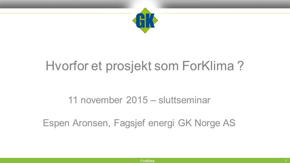 Hvorfor et prosjekt som ForKlima ? 11 november 2015 – sluttseminar Espen Aronsen, Fagsjef energi GK Norge AS ForKlima 1