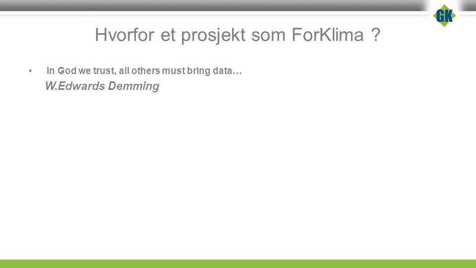 Hvorfor et prosjekt som ForKlima ? In God we trust, all others must bring data… W.Edwards Demming