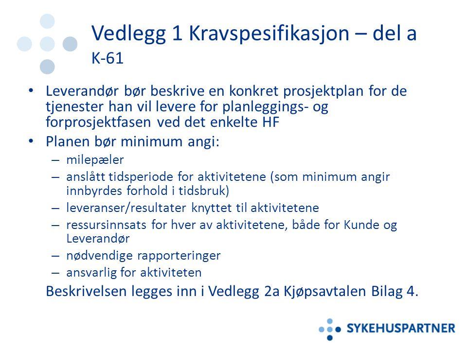 Vedlegg 1 Kravspesifikasjon – del a K-61 Leverandør bør beskrive en konkret prosjektplan for de tjenester han vil levere for planleggings- og forprosjektfasen ved det enkelte HF Planen bør minimum angi: – milepæler – anslått tidsperiode for aktivitetene (som minimum angir innbyrdes forhold i tidsbruk) – leveranser/resultater knyttet til aktivitetene – ressursinnsats for hver av aktivitetene, både for Kunde og Leverandør – nødvendige rapporteringer – ansvarlig for aktiviteten Beskrivelsen legges inn i Vedlegg 2a Kjøpsavtalen Bilag 4.