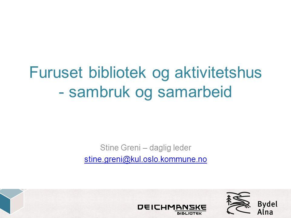 Furuset bibliotek og aktivitetshus - sambruk og samarbeid Stine Greni – daglig leder stine.greni@kul.oslo.kommune.no