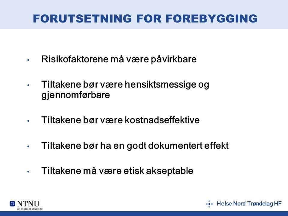 Helse Nord-Trøndelag HF FORUTSETNING FOR FOREBYGGING Risikofaktorene må være påvirkbare Tiltakene bør være hensiktsmessige og gjennomførbare Tiltakene