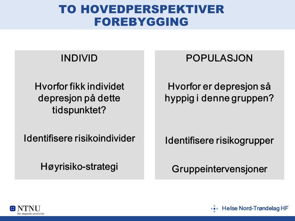 Helse Nord-Trøndelag HF TO HOVEDPERSPEKTIVER FOREBYGGING INDIVID Hvorfor fikk individet depresjon på dette tidspunktet? Identifisere risikoindivider H