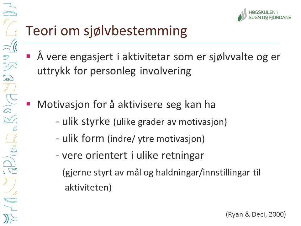 Teori om sjølvbestemming  Å vere engasjert i aktivitetar som er sjølvvalte og er uttrykk for personleg involvering  Motivasjon for å aktivisere seg kan ha - ulik styrke (ulike grader av motivasjon) - ulik form (indre/ ytre motivasjon) - vere orientert i ulike retningar (gjerne styrt av mål og haldningar/innstillingar til aktiviteten) (Ryan & Deci, 2000)