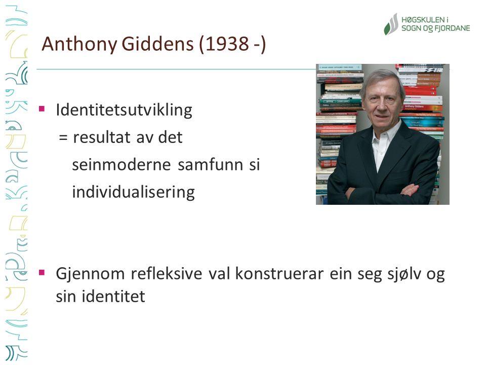 Anthony Giddens (1938 -)  Identitetsutvikling = resultat av det seinmoderne samfunn si individualisering  Gjennom refleksive val konstruerar ein seg sjølv og sin identitet