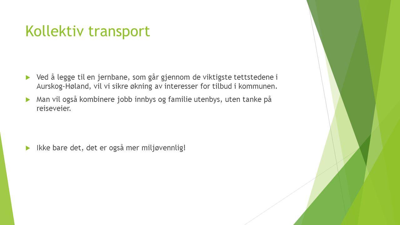 Kollektiv transport  Ved å legge til en jernbane, som går gjennom de viktigste tettstedene i Aurskog-Høland, vil vi sikre økning av interesser for tilbud i kommunen.