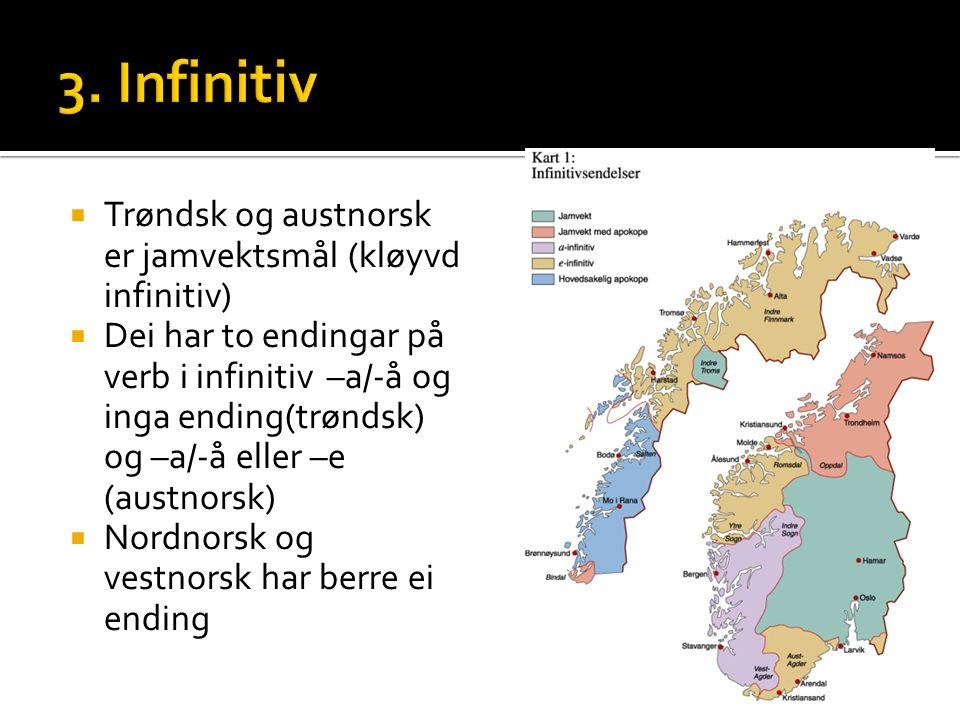  Trøndsk og austnorsk er jamvektsmål (kløyvd infinitiv)  Dei har to endingar på verb i infinitiv –a/-å og inga ending(trøndsk) og –a/-å eller –e (austnorsk)  Nordnorsk og vestnorsk har berre ei ending