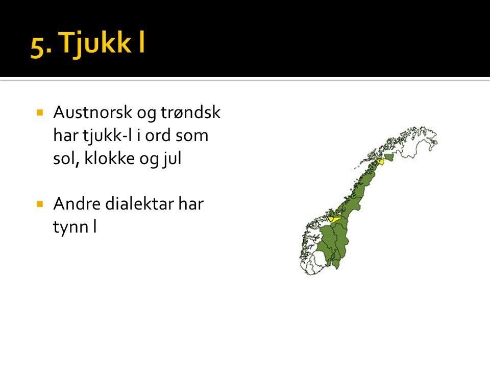  Austnorsk og trøndsk har tjukk-l i ord som sol, klokke og jul  Andre dialektar har tynn l