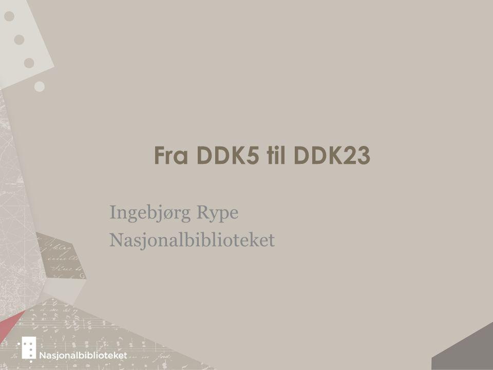 Endringer fra DDK5 til DDK23 1.Endringer i tabellene 2.Endringer fordi vi går over til standardløsninger 3.Endringer som følge av at vi går over fra DDK5 til at vi oversetter hele Dewey