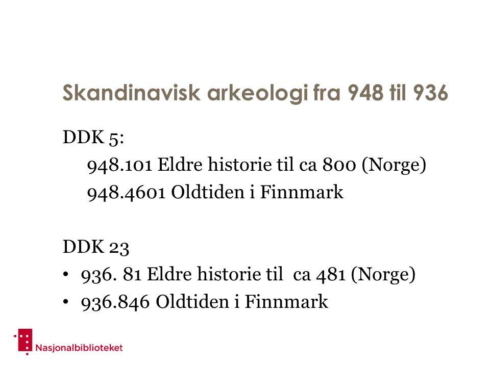 Skandinavisk arkeologi fra 948 til 936 DDK 5: 948.101 Eldre historie til ca 800 (Norge) 948.4601 Oldtiden i Finnmark DDK 23 936.