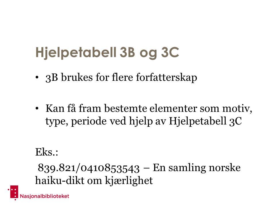 Hjelpetabell 3B og 3C 3B brukes for flere forfatterskap Kan få fram bestemte elementer som motiv, type, periode ved hjelp av Hjelpetabell 3C Eks.: 839.821/0410853543 – En samling norske haiku-dikt om kjærlighet