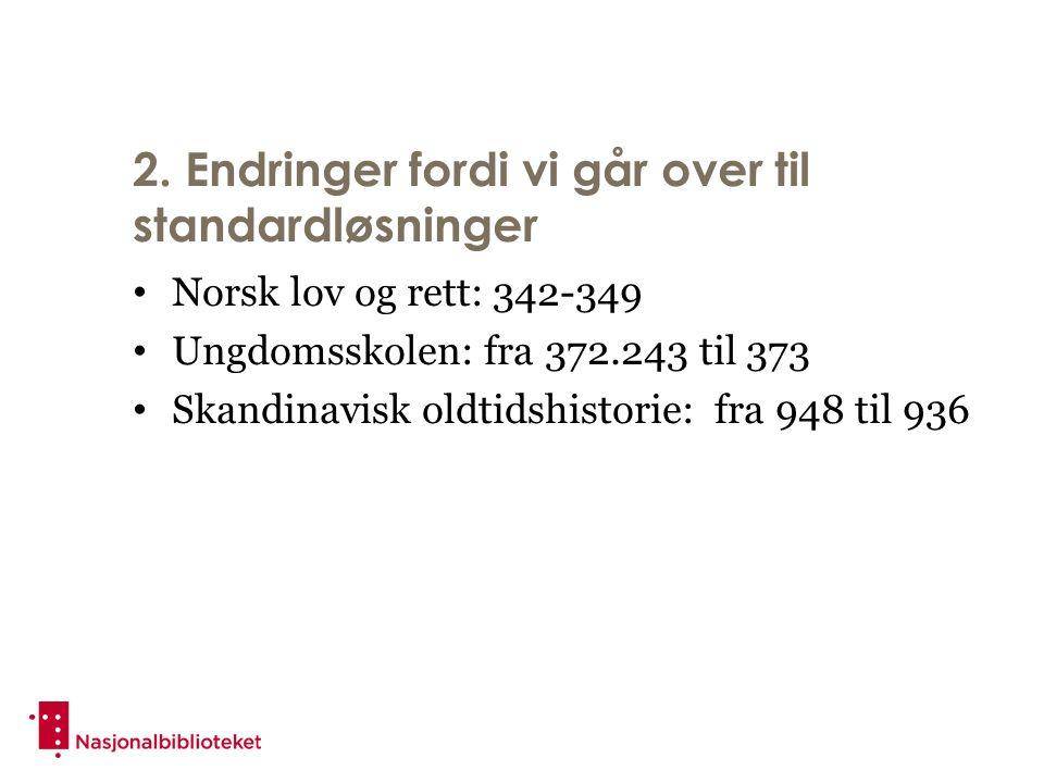2. Endringer fordi vi går over til standardløsninger Norsk lov og rett: 342-349 Ungdomsskolen: fra 372.243 til 373 Skandinavisk oldtidshistorie: fra 9