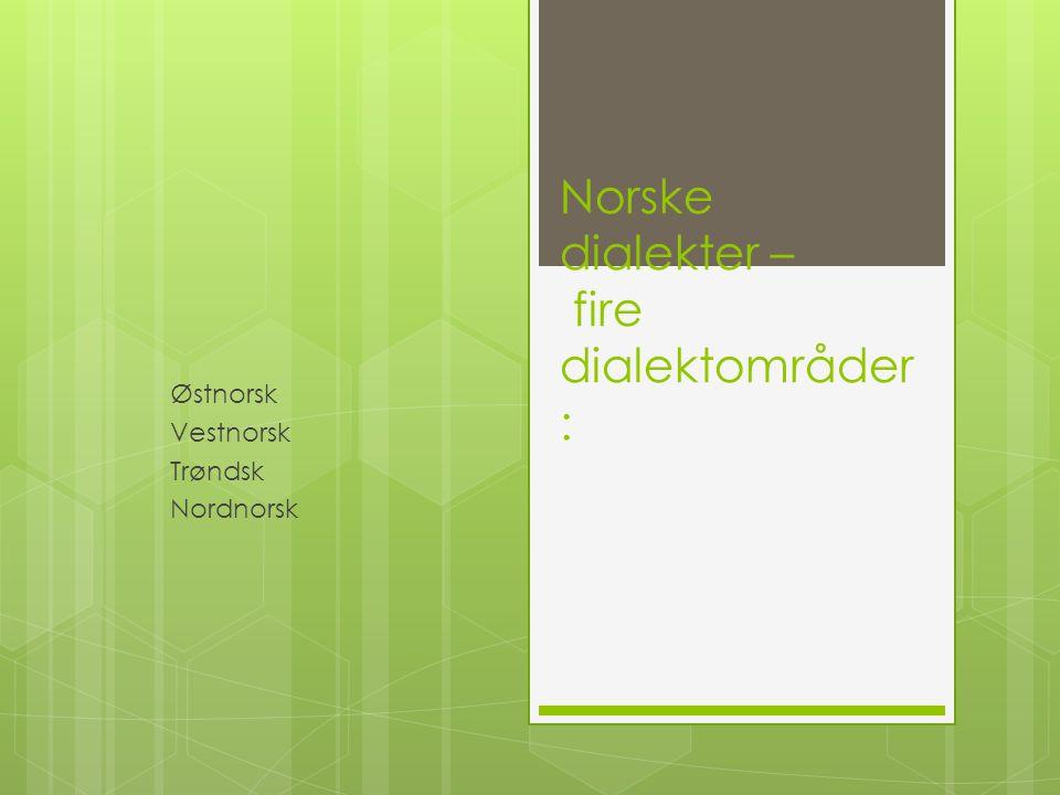 Norske dialekter – fire dialektområder : Østnorsk Vestnorsk Trøndsk Nordnorsk
