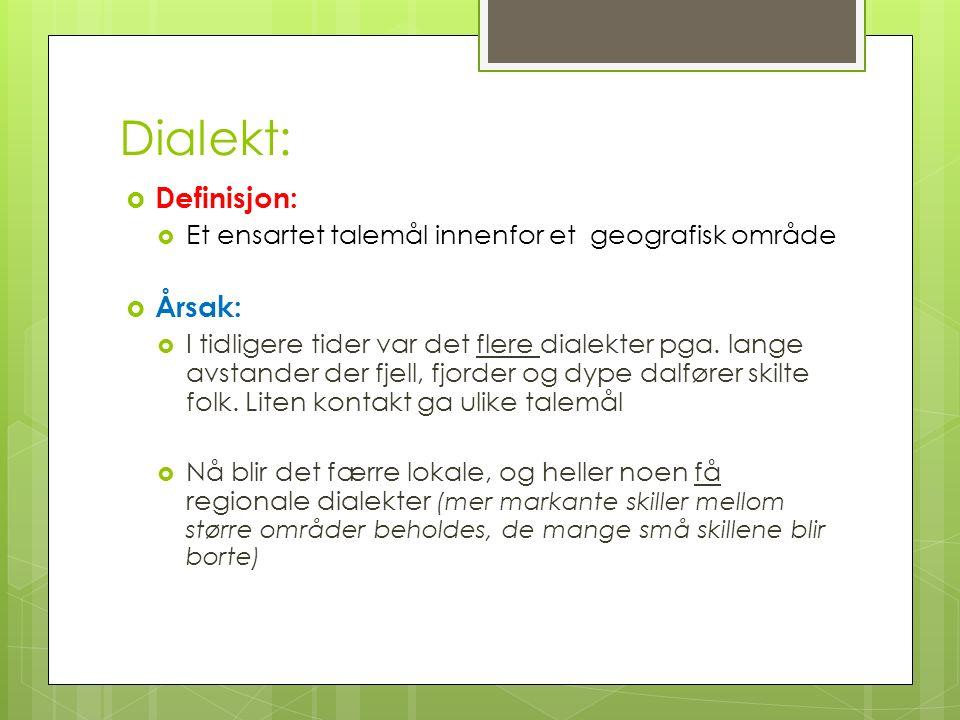 Dialekt:  Definisjon:  Et ensartet talemål innenfor et geografisk område  Årsak:  I tidligere tider var det flere dialekter pga. lange avstander d