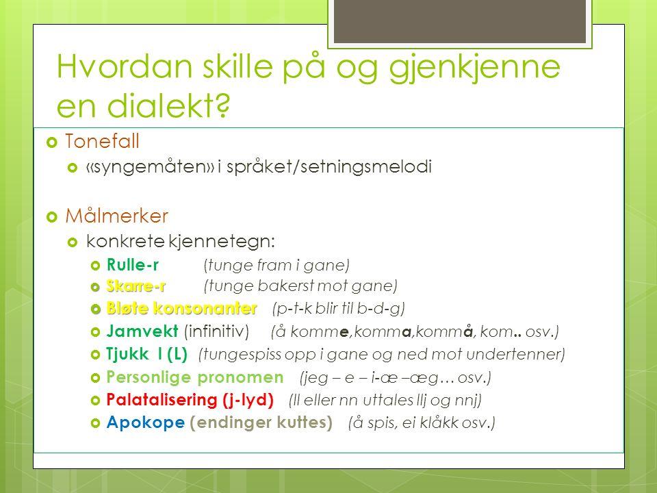 Hvordan skille på og gjenkjenne en dialekt?  Tonefall  «syngemåten» i språket/setningsmelodi  Målmerker  konkrete kjennetegn:  Rulle-r (tunge fra