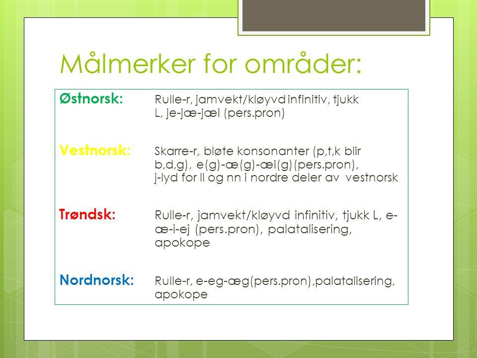 Målmerker for områder: Østnorsk: Rulle-r, jamvekt/kløyvd infinitiv, tjukk L, je-jæ-jæi (pers.pron) Vestnorsk: Skarre-r, bløte konsonanter (p,t,k blir b,d,g), e(g)-æ(g)-æi(g)(pers.pron), j-lyd for ll og nn i nordre deler av vestnorsk Trøndsk: Rulle-r, jamvekt/kløyvd infinitiv, tjukk L, e- æ-i-ej (pers.pron), palatalisering, apokope Nordnorsk: Rulle-r, e-eg-æg(pers.pron),palatalisering, apokope