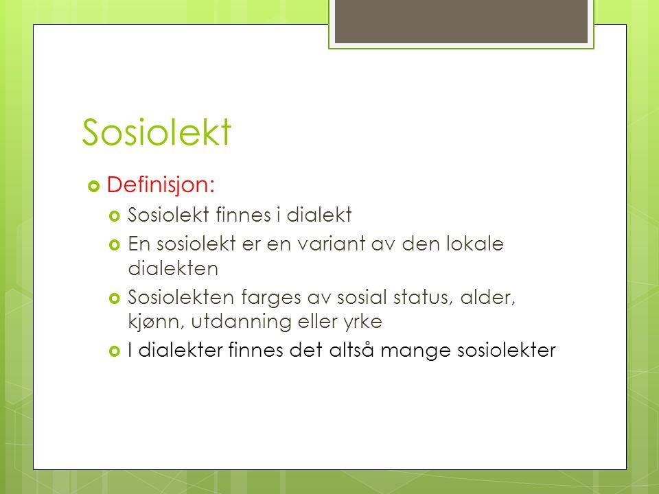 Sosiolekt  Definisjon:  Sosiolekt finnes i dialekt  En sosiolekt er en variant av den lokale dialekten  Sosiolekten farges av sosial status, alder, kjønn, utdanning eller yrke  I dialekter finnes det altså mange sosiolekter