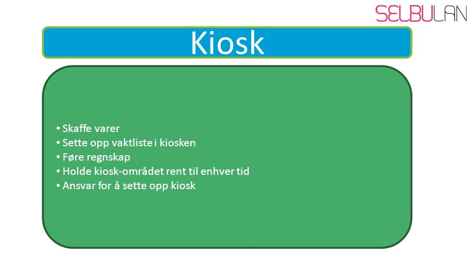 Kiosk Skaffe varer Sette opp vaktliste i kiosken Føre regnskap Holde kiosk-området rent til enhver tid Ansvar for å sette opp kiosk