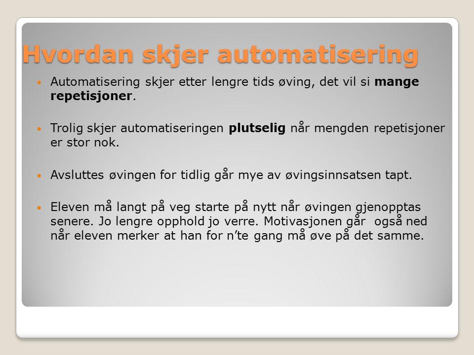 Hvordan skjer automatisering Automatisering skjer etter lengre tids øving, det vil si mange repetisjoner.