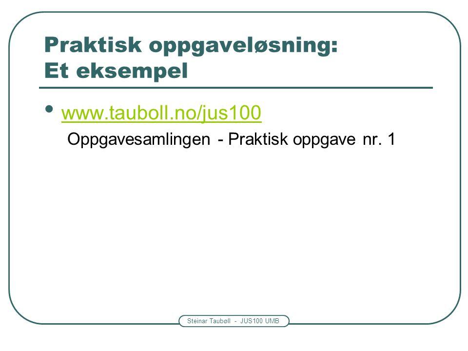 Steinar Taubøll - JUS100 UMB Praktisk oppgaveløsning: Et eksempel www.tauboll.no/jus100 Oppgavesamlingen - Praktisk oppgave nr.