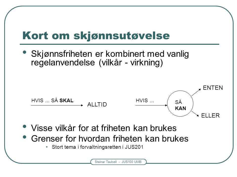 Steinar Taubøll - JUS100 UMB Kort om skjønnsutøvelse Skjønnsfriheten er kombinert med vanlig regelanvendelse (vilkår - virkning) Visse vilkår for at friheten kan brukes Grenser for hvordan friheten kan brukes Stort tema i forvaltningsretten i JUS201 HVIS...