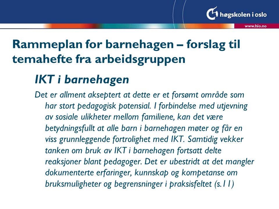 Rammeplan for barnehagen – forslag til temahefte fra arbeidsgruppen IKT i barnehagen Det er allment akseptert at dette er et forsømt område som har stort pedagogisk potensial.