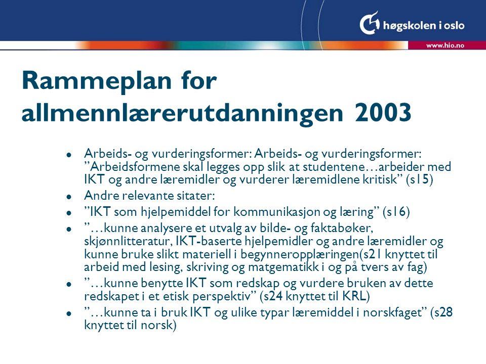 Rammeplan for allmennlærerutdanningen 2003 l Arbeids- og vurderingsformer: Arbeids- og vurderingsformer: Arbeidsformene skal legges opp slik at studentene…arbeider med IKT og andre læremidler og vurderer læremidlene kritisk (s15) l Andre relevante sitater: l IKT som hjelpemiddel for kommunikasjon og læring (s16) l …kunne analysere et utvalg av bilde- og faktabøker, skjønnlitteratur, IKT-baserte hjelpemidler og andre læremidler og kunne bruke slikt materiell i begynneropplæringen(s21 knyttet til arbeid med lesing, skriving og matgematikk i og på tvers av fag) l …kunne benytte IKT som redskap og vurdere bruken av dette redskapet i et etisk perspektiv (s24 knyttet til KRL) l …kunne ta i bruk IKT og ulike typar læremiddel i norskfaget (s28 knyttet til norsk)