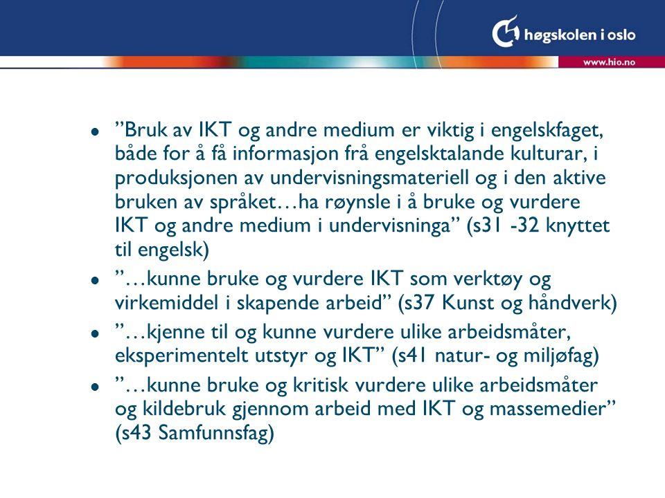 l Bruk av IKT og andre medium er viktig i engelskfaget, både for å få informasjon frå engelsktalande kulturar, i produksjonen av undervisningsmateriell og i den aktive bruken av språket…ha røynsle i å bruke og vurdere IKT og andre medium i undervisninga (s31 -32 knyttet til engelsk) l …kunne bruke og vurdere IKT som verktøy og virkemiddel i skapende arbeid (s37 Kunst og håndverk) l …kjenne til og kunne vurdere ulike arbeidsmåter, eksperimentelt utstyr og IKT (s41 natur- og miljøfag) l …kunne bruke og kritisk vurdere ulike arbeidsmåter og kildebruk gjennom arbeid med IKT og massemedier (s43 Samfunnsfag)