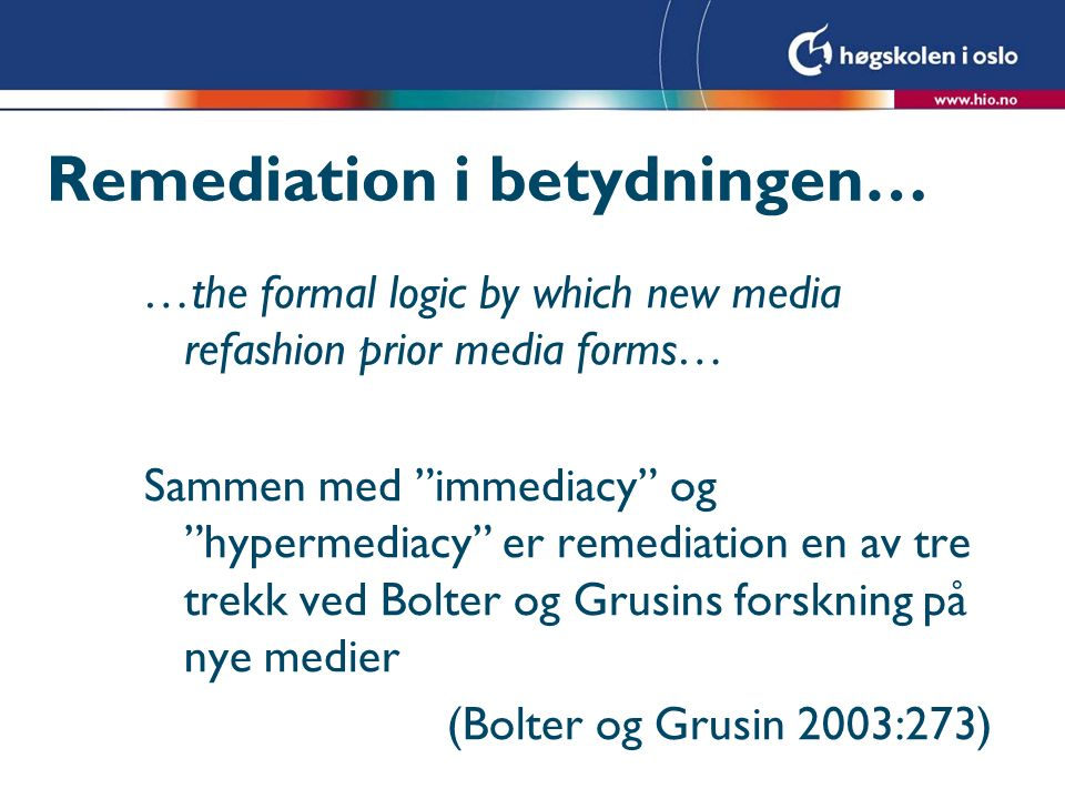 Remediation i betydningen… …the formal logic by which new media refashion prior media forms… Sammen med immediacy og hypermediacy er remediation en av tre trekk ved Bolter og Grusins forskning på nye medier (Bolter og Grusin 2003:273)